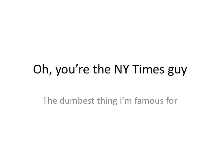 Oh, you're the NY Times guy<br />The dumbest thing I'm famous for<br />