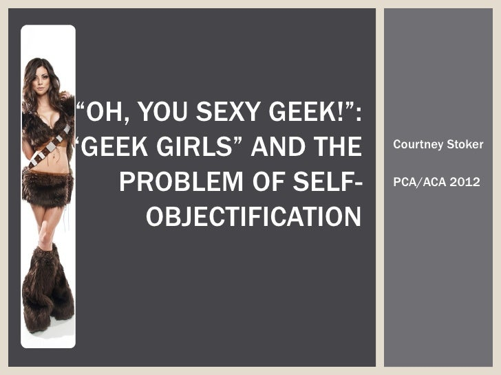 """OH, YOU SEXY GEEK!"":""GEEK GIRLS"" AND THE    Courtney Stoker   PROBLEM OF SELF-     PCA/ACA 2012      OBJECTIFICATION"