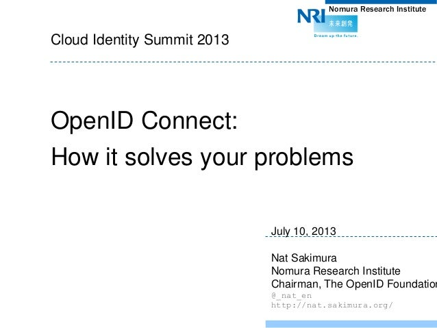 Nomura Research Institute Cloud Identity Summit 2013 OpenID Connect: How it solves your problems July 10, 2013 Nat Sakimur...
