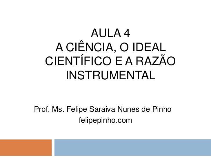 aula 4 a ciência, o ideal científico e a razão instrumental<br />Prof. Ms. Felipe Saraiva Nunes de Pinho<br />felipepinho....