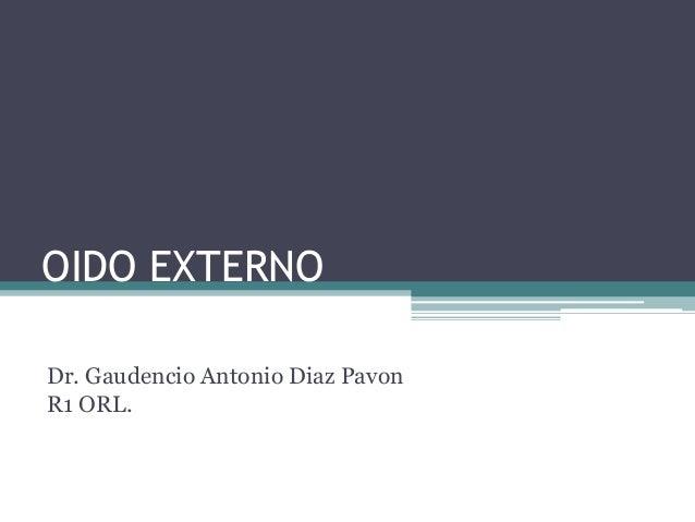 OIDO EXTERNO Dr. Gaudencio Antonio Diaz Pavon R1 ORL.