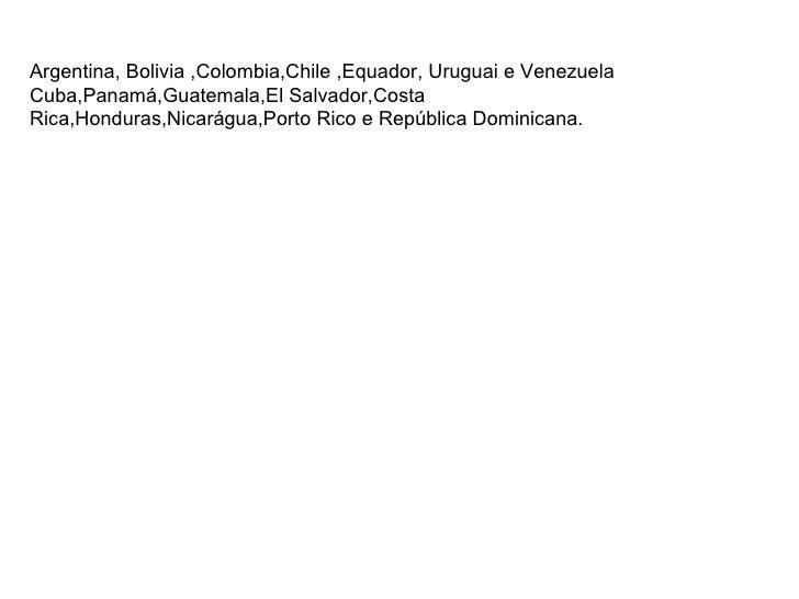 Argentina, Bolivia ,Colombia,Chile ,Equador, Uruguai e Venezuela Cuba,Panamá,Guatemala,El Salvador,Costa Rica,Honduras,Nic...