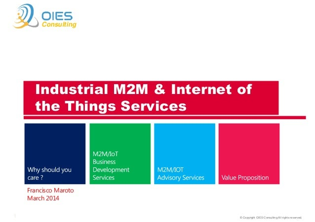 © Copyright OIES Consulting All rights reserved.1 Consulting Francisco Maroto March 2014 Industrial M2M & Internet of the ...