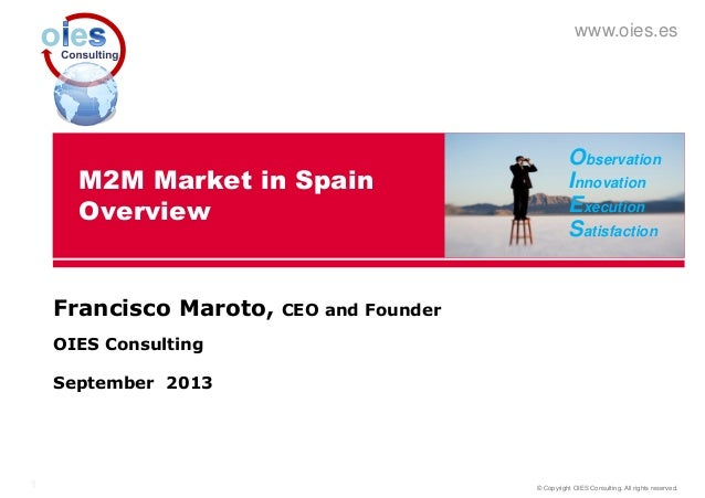 © Copyright OIES Consulting. All rights reserved.1 www.oies.es M2M Market in Spain Overview Francisco Maroto, CEO and Foun...