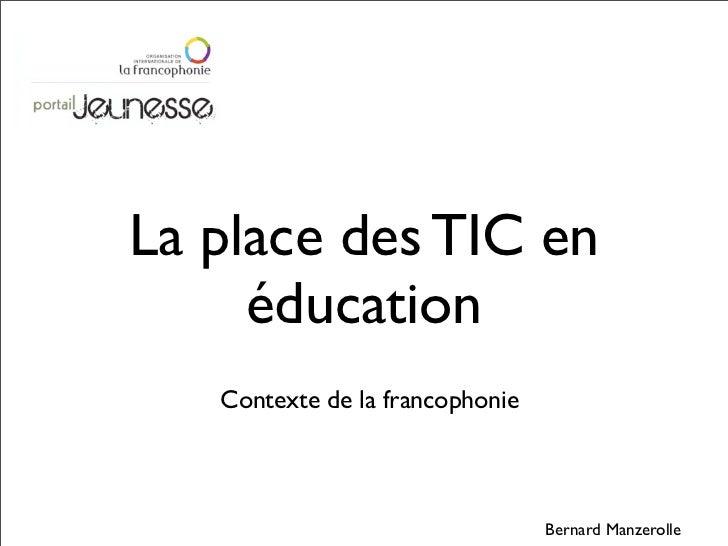 La place des TIC en     éducation   Contexte de la francophonie                                 Bernard Manzerolle