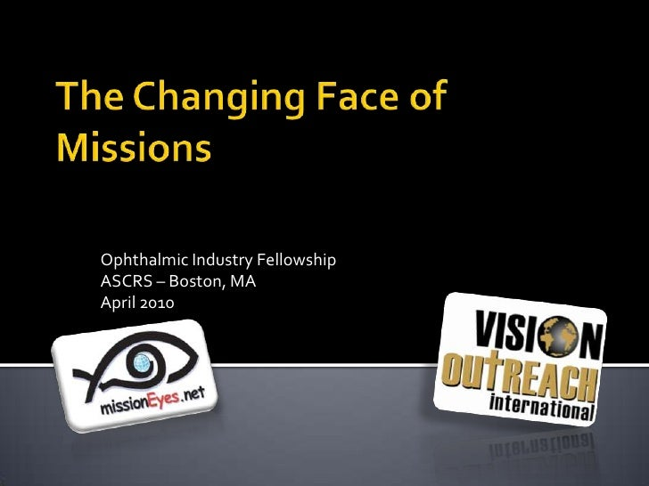 The Changing Face of Missions<br />Ophthalmic Industry Fellowship<br />ASCRS – Boston, MA <br />April 2010<br />