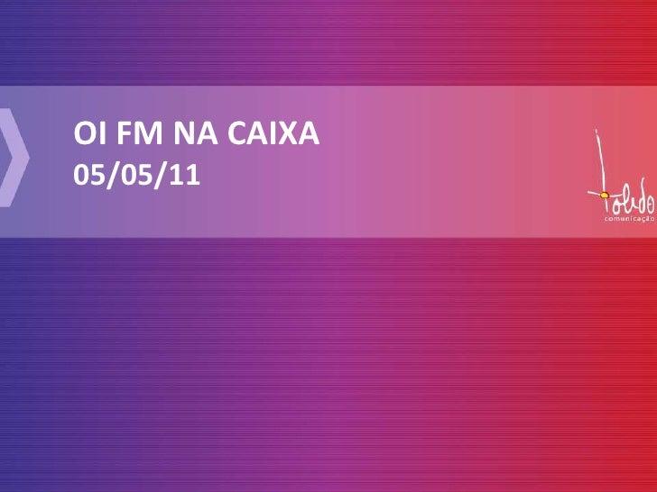 OI FM NA CAIXA<br />05/05/11<br />