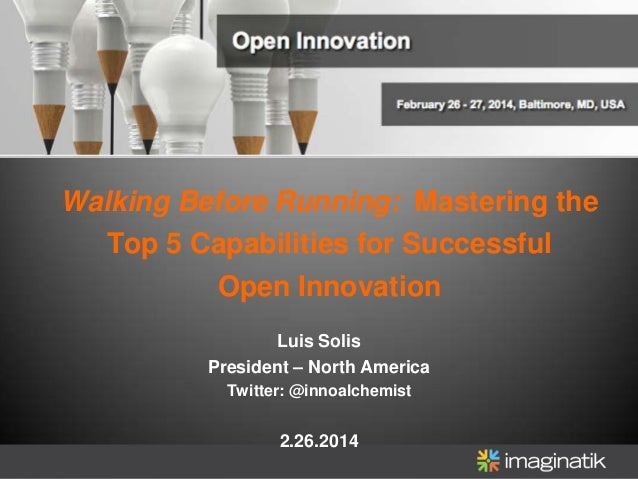 Walking Before Running: Mastering the Top 5 Capabilities for Successful Open Innovation Luis Solis President – North Ameri...