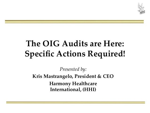 The OIG Audits are Here: Specific Actions Required! Presented by: Kris Mastrangelo, President & CEO Harmony Healthcare Inte...