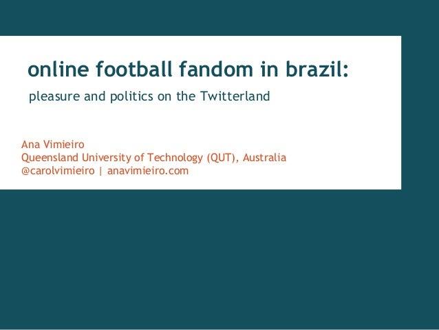 online football fandom in brazil: pleasure and politics on the Twitterland Ana Vimieiro Queensland University of Technolog...