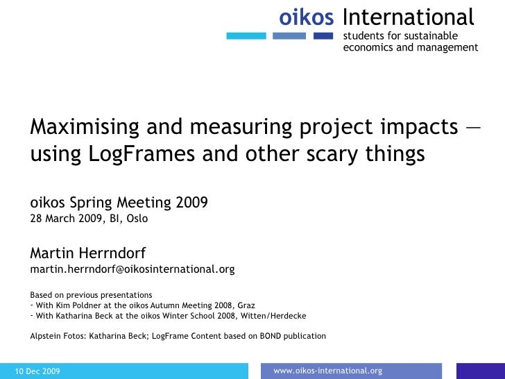 Maximising and measuring project impacts — using LogFrames and other scary things <ul><li>oikos Spring Meeting 2009 </li><...