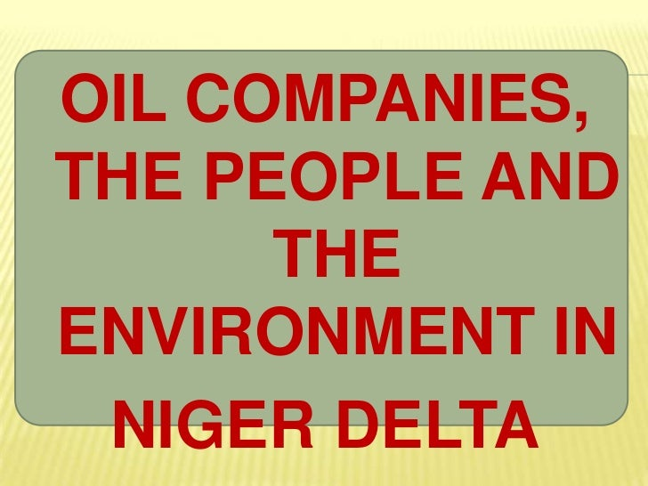 OIL COMPANIES, THE PEOPLE AND THE ENVIRONMENT IN <br />NIGER DELTA<br />