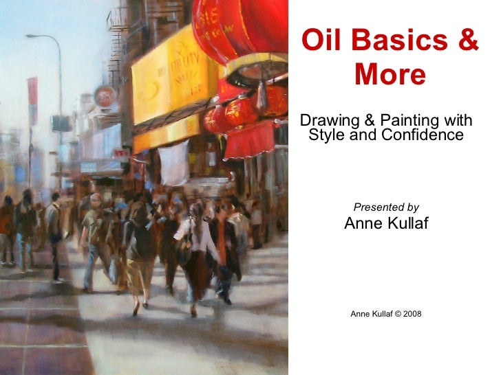 Drawing & Painting with Style and Confidence Presented by Anne Kullaf Anne Kullaf © 2008 Oil Basics & More