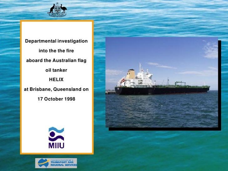 Departmental investigation      into the the fire aboard the Australian flag         oil tanker           HELIX at Brisban...