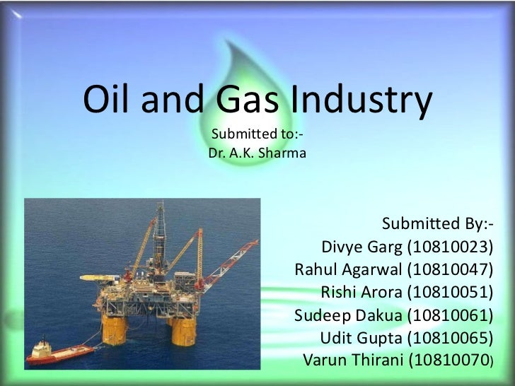 Oil and Gas Industry Submitted to:- Dr. A.K. Sharma Submitted By:- Divye Garg (10810023) Rahul Agarwal (10810047) Rishi Ar...