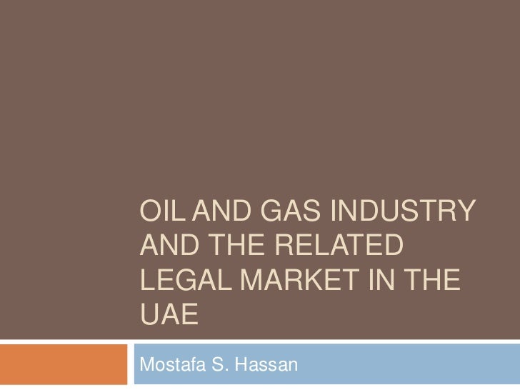 Oil and Gas Industry and the Related Legal Market in the UAE <br />Mostafa S. Hassan<br />