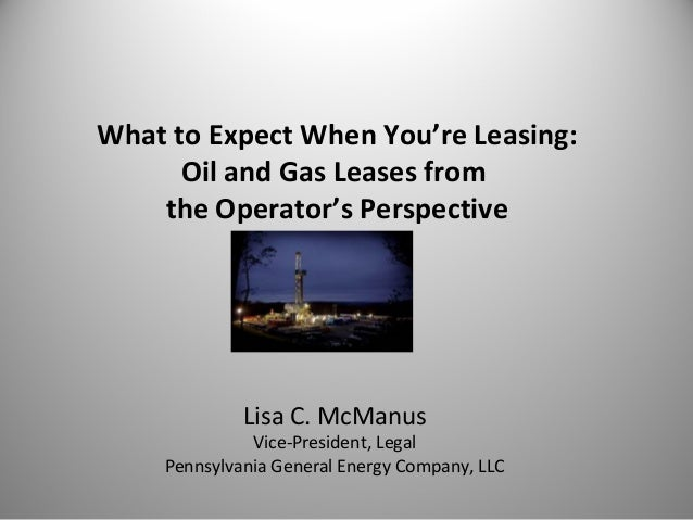What to Expect When You're Leasing: Oil and Gas Leases from the Operator's Perspective Lisa C. McManus Vice-President, Leg...