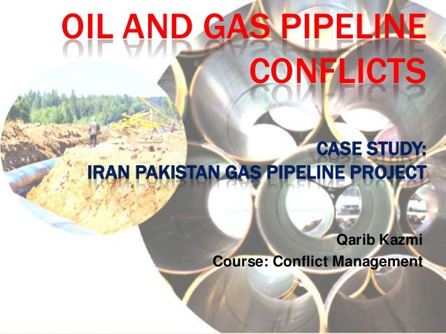 OIL AND GAS PIPELINE          CONFLICTS                        CASE STUDY: IRAN PAKISTAN GAS PIPELINE PROJECT             ...