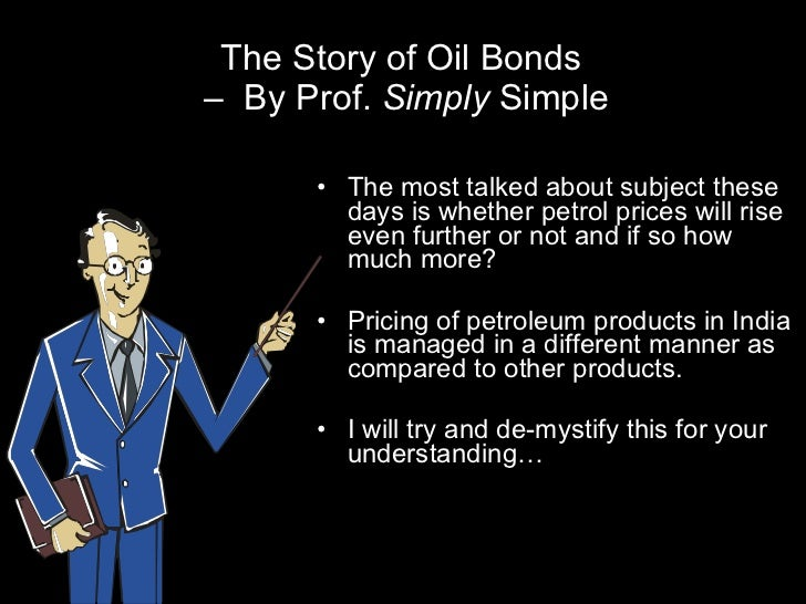 The Story of Oil Bonds  –  By Prof.  Simply  Simple <ul><li>The most talked about subject these days is whether petrol pri...