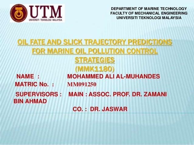 DEPARTMENT OF MARINE TECHNOLOGY FACULTY OF MECHANICAL ENGINEERING UNIVERSITI TEKNOLOGI MALAYSIA  OIL FATE AND SLICK TRAJEC...