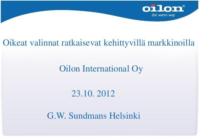 Oikeat valinnat ratkaisevat kehittyvillä markkinoilla               Oilon International Oy                  23.10. 2012   ...