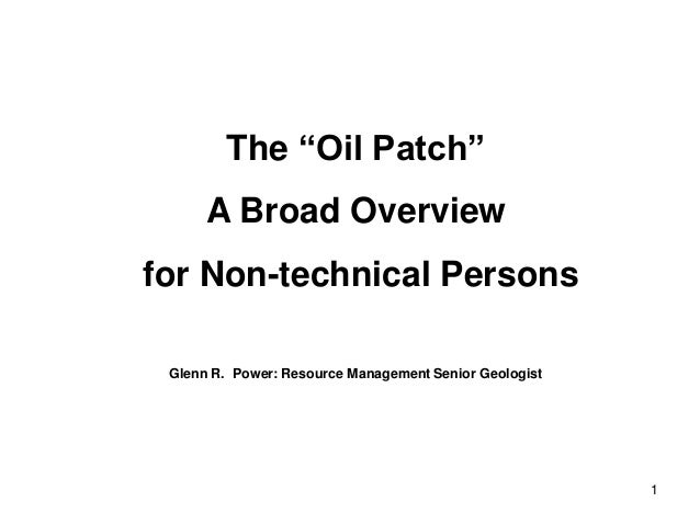 """1 The """"Oil Patch"""" A Broad Overview for Non-technical Persons Glenn R. Power: Resource Management Senior Geologist"""