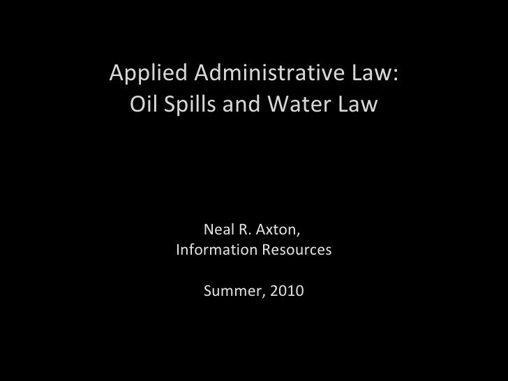 Applied Administrative Law: Oil Spills and Water Law Neal R. Axton,  Information Resources Summer, 2010