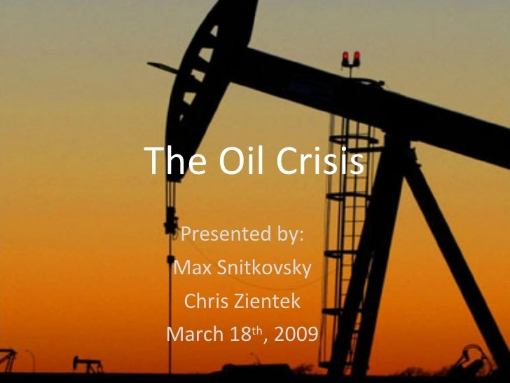 The Oil Crisis Presented by: Max Snitkovsky Chris Zientek March 18 th , 2009