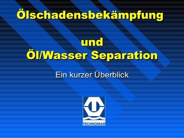 ÖlschadensbekämpfungÖlschadensbekämpfungundundÖl/Wasser SeparationÖl/Wasser SeparationEin kurzer ÜberblickEin kurzer Überb...