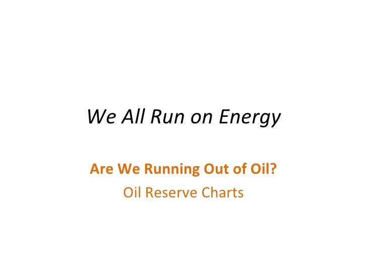 We All Run on Energy Are We Running Out of Oil? Oil Reserve Charts