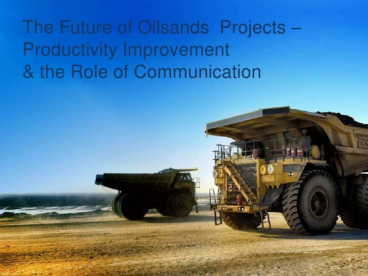 The Future of Oilsands  Projects – Productivity Improvement  & the Role of Communication