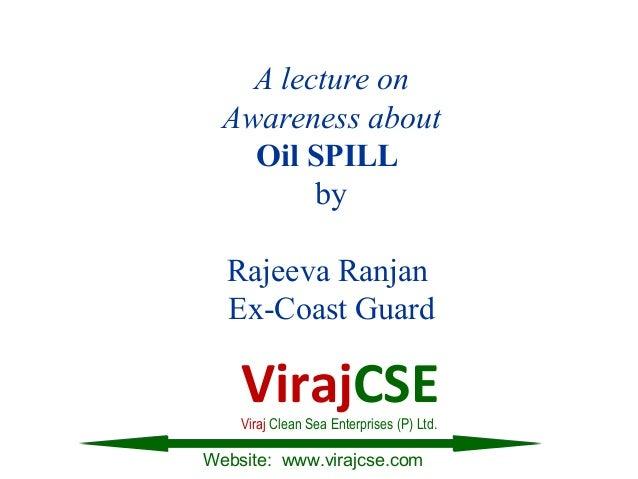 A lecture onAwareness aboutOil SPILLbyRajeeva RanjanEx-Coast GuardWebsite: www.virajcse.comVirajCSEViraj Clean Sea Enterpr...