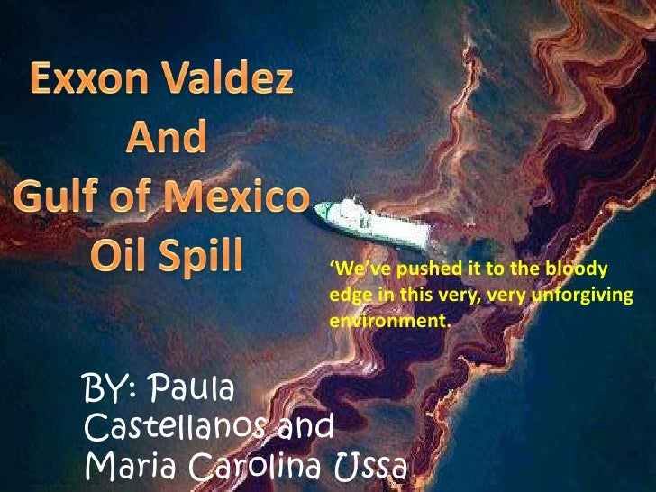 Exxon Valdez <br />And<br />Gulf of Mexico <br />Oil Spill<br />'We've pushed it to the bloody edge in this very, very unf...