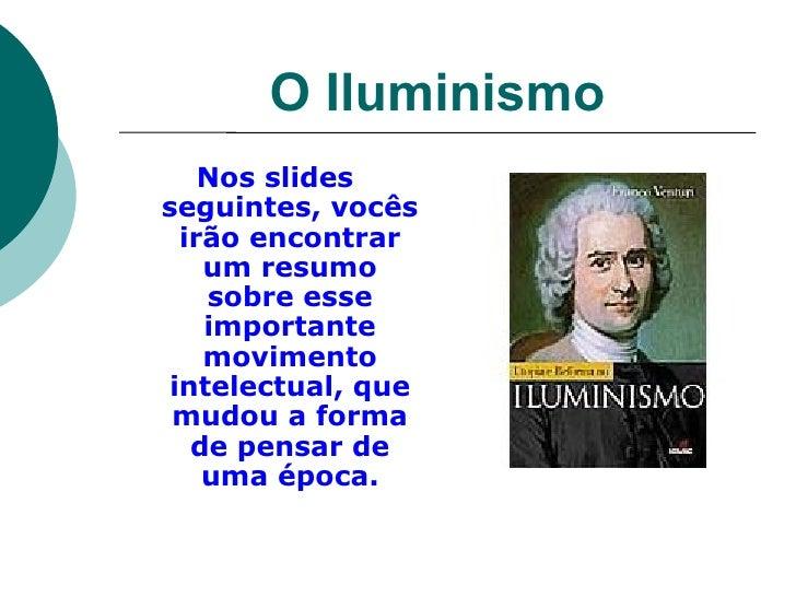 O Iluminismo <ul><li>Nos slides seguintes, vocês irão encontrar um resumo sobre esse importante movimento intelectual, que...