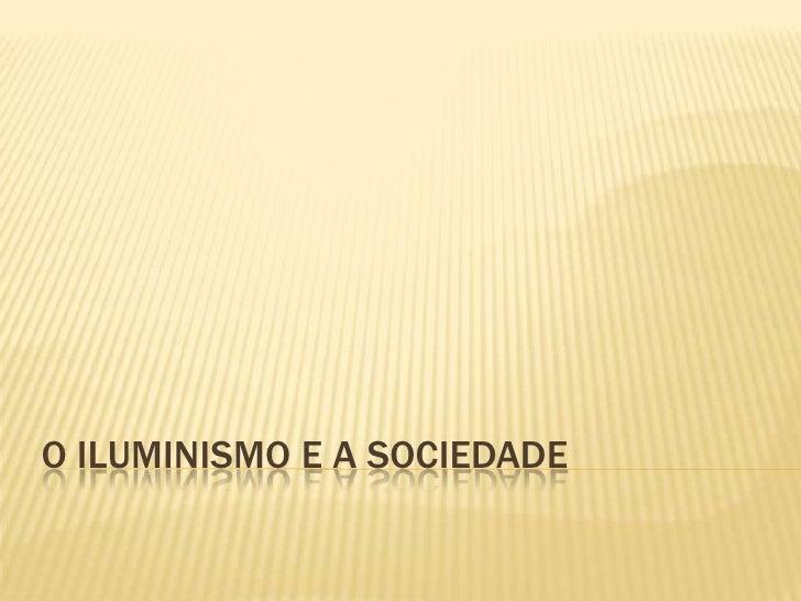 O ILUMINISMO E A SOCIEDADE