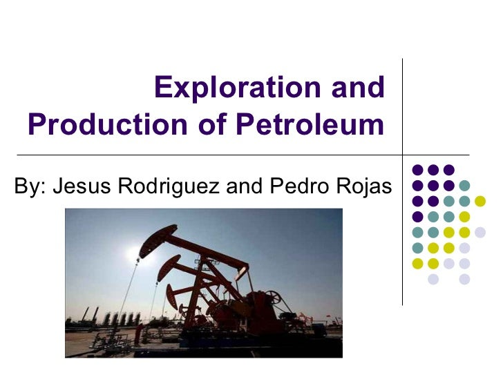 Exploration and Production of PetroleumBy: Jesus Rodriguez and Pedro Rojas