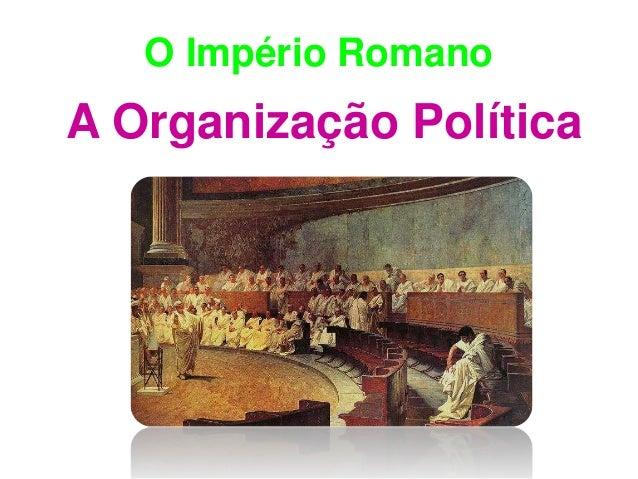 O Império Romano  A Organização Política