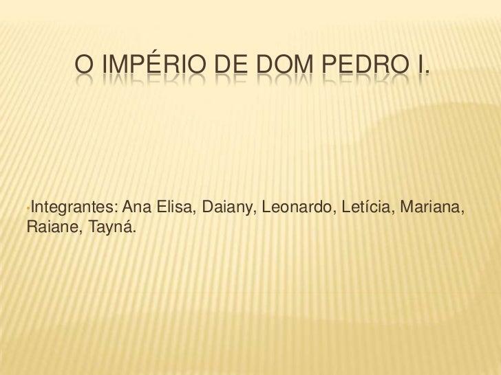 O império de dom Pedro i.<br /><ul><li>Integrantes: Ana Elisa, Daiany, Leonardo, Letícia, Mariana, Raiane, Tayná.</li></li...