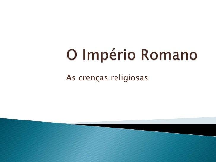 O Império Romano<br />As crenças religiosas<br />
