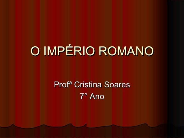 O IMPÉRIO ROMANOO IMPÉRIO ROMANO Profª Cristina SoaresProfª Cristina Soares 7° Ano7° Ano