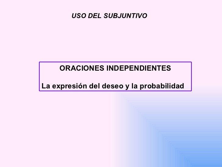 USO DEL SUBJUNTIVO ORACIONES INDEPENDIENTES La expresión del deseo y la probabilidad