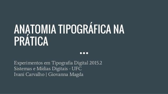 ANATOMIA TIPOGRÁFICA NA PRÁTICA Experimentos em Tipografia Digital 2015.2 Sistemas e Mídias Digitais - UFC Ivani Carvalho ...