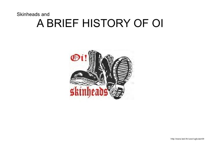 Skinheads and A BRIEF HISTORY OF OI  http://www.last.fm/user/ugbutan69