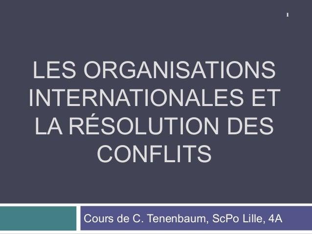 1 LES ORGANISATIONSINTERNATIONALES ET LA RÉSOLUTION DES      CONFLITS   Cours de C. Tenenbaum, ScPo Lille, 4A