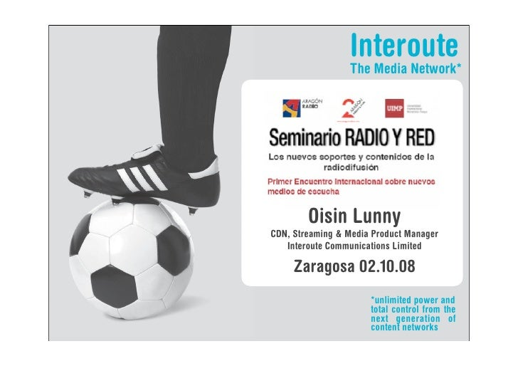 Interoute                  The Media Network*             Oisin Lunny CDN, Streaming & Media Product Manager    Interoute ...