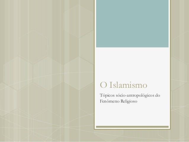 O IslamismoTópicos sócio-antropológicos doFenômeno Religioso