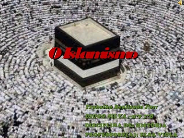 O Islam o ism Trabalho Realizado Por: DIOGO SILVA --nº9 7ºB DISCIPLINA DE: HISTÓRIA PROFESSORE(A): ELSA VIOLA