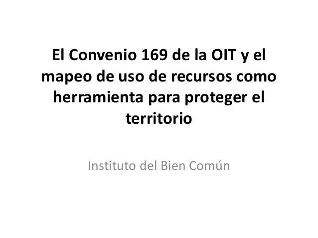 El Convenio 169 de la OIT y elmapeo de uso de recursos comoherramienta para proteger elterritorioInstituto del Bien Común