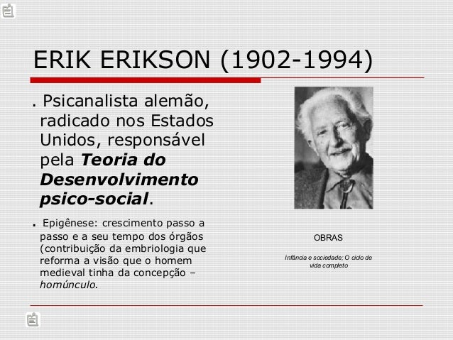 ERIK ERIKSON (1902-1994) . Psicanalista alemão, radicado nos Estados Unidos, responsável pela Teoria do Desenvolvimento ps...