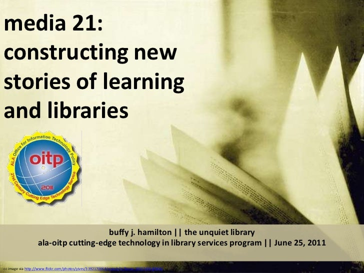 media 21:  constructing new stories of learning and libraries  <br />buffy j. hamilton || the unquiet libraryala-oitp cutt...
